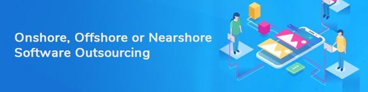 Onshore vs Offshore vs Nearshore Software Outsourcing