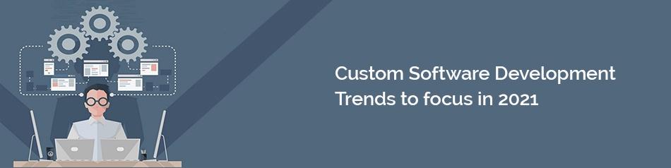 Custom Software Development Trends to focus in 2021