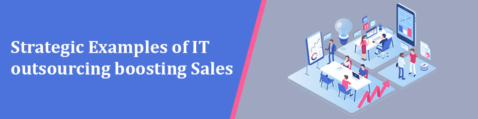 Strategic Examples of IT outsourcing boosting Sales