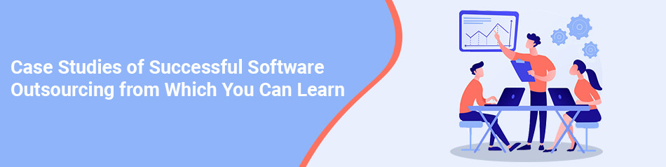 Case Studies of Successful Software Outsourcing from Which You Can Learn
