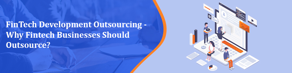 FinTech Development Outsourcing - Why Fintech Businesses Should Outsource?