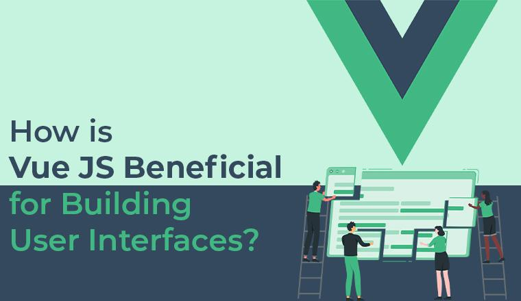 How is Vue js Beneficial For Building User Interfaces?
